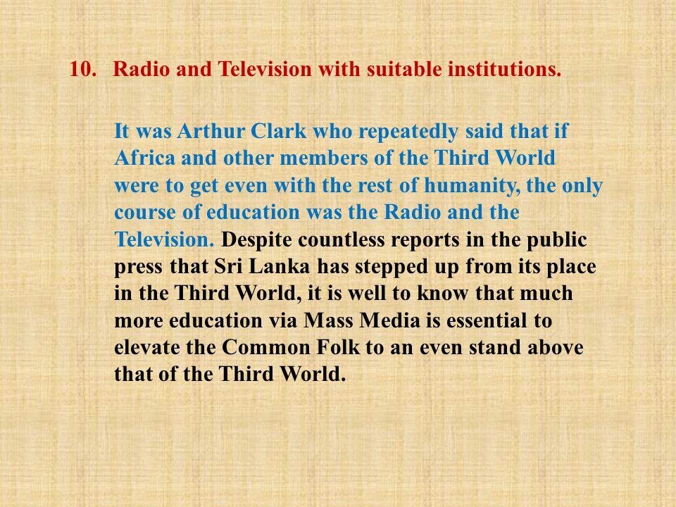 10. Radio and Television with suitable institutions. It was Arthur Clark who repeatedly said that if Africa and other members of the Third World were
