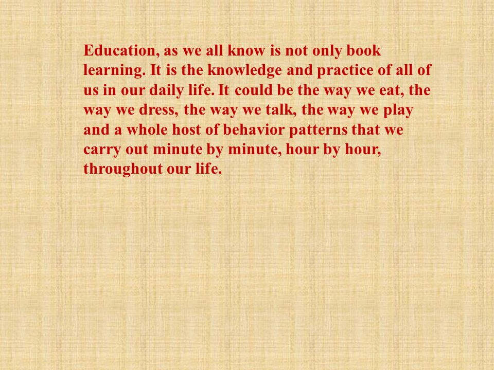Education, as we all know is not only book learning. It is the knowledge and practice of all of us in our daily life. It could be the way we eat, the