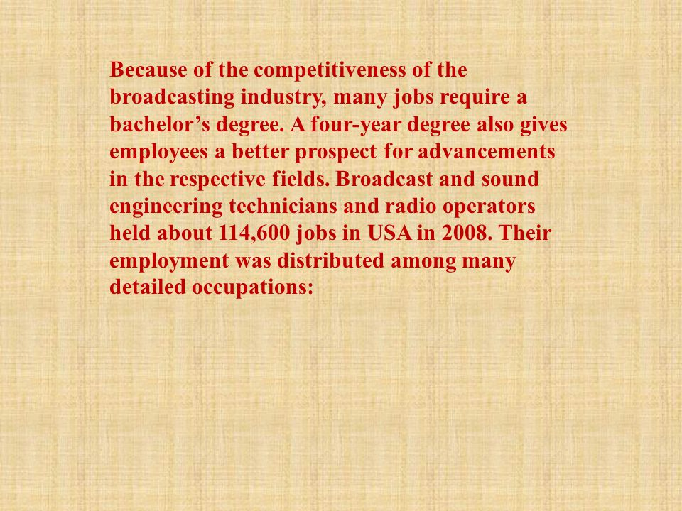 Because of the competitiveness of the broadcasting industry, many jobs require a bachelor's degree. A four-year degree also gives employees a better p