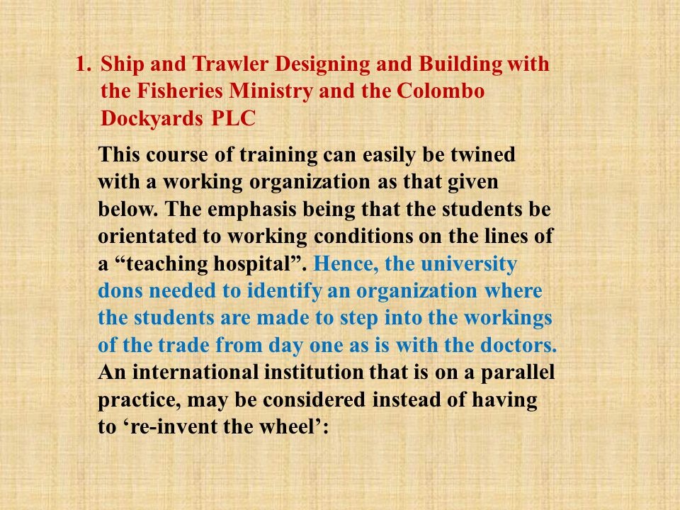 1.Ship and Trawler Designing and Building with the Fisheries Ministry and the Colombo Dockyards PLC This course of training can easily be twined with