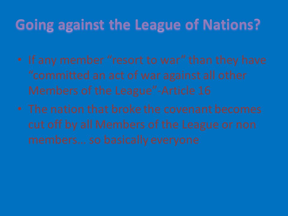 "If any member ""resort to war"" than they have ""committed an act of war against all other Members of the League""-Article 16 The nation that broke the co"