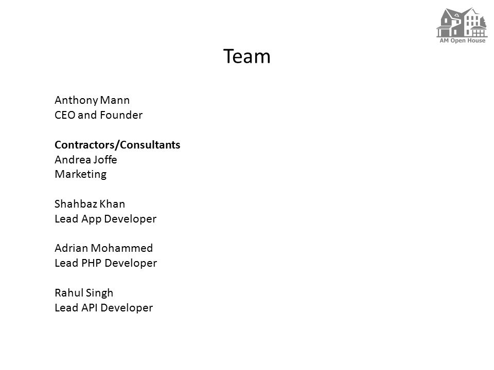 Team Anthony Mann CEO and Founder Contractors/Consultants Andrea Joffe Marketing Shahbaz Khan Lead App Developer Adrian Mohammed Lead PHP Developer Rahul Singh Lead API Developer