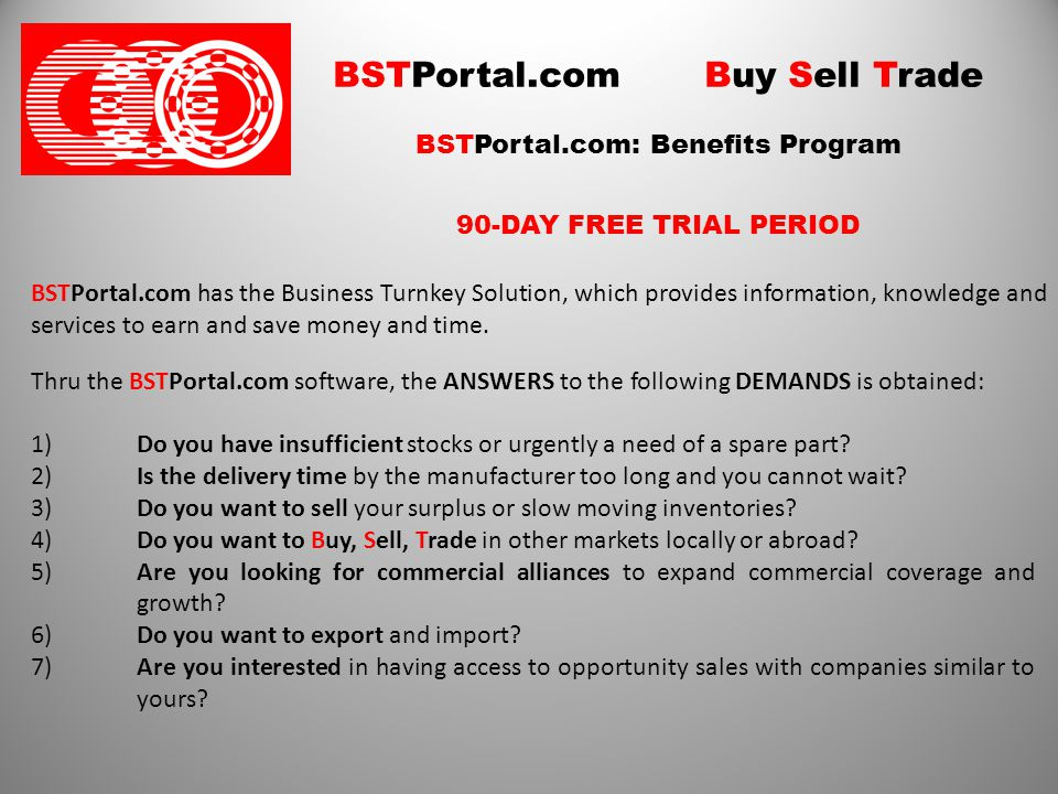 BSTPortal.com Buy Sell Trade BSTPortal.com: Benefits Program 90-DAY FREE TRIAL PERIOD BSTPortal.com has the Business Turnkey Solution, which provides information, knowledge and services to earn and save money and time.