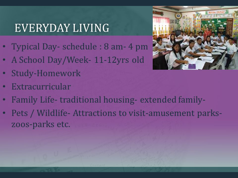 EVERYDAY LIVINGEVERYDAY LIVING Typical Day- schedule : 8 am- 4 pm A School Day/Week- 11-12yrs old Study-Homework Extracurricular Family Life- traditional housing- extended family- Pets / Wildlife- Attractions to visit-amusement parks- zoos-parks etc.
