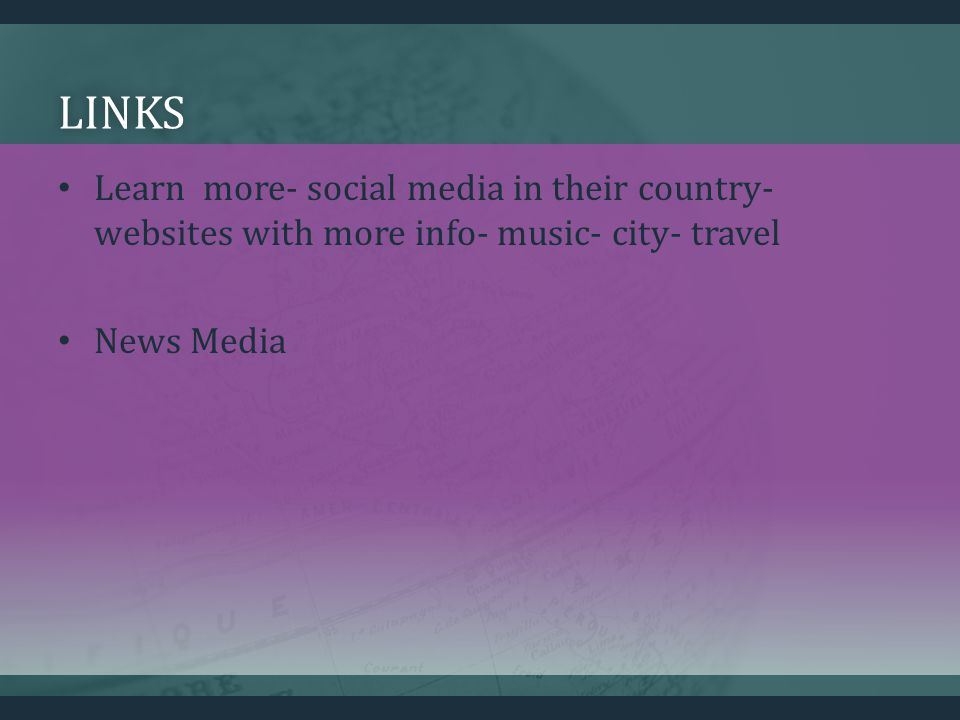 LINKS Learn more- social media in their country- websites with more info- music- city- travel News Media