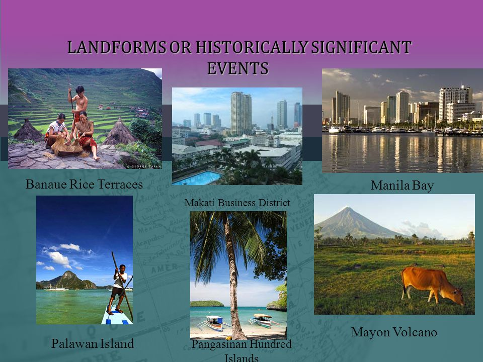 LANDFORMS OR HISTORICALLY SIGNIFICANT EVENTS LANDFORMS OR HISTORICALLY SIGNIFICANT EVENTS Banaue Rice Terraces Makati Business District Manila Bay Palawan Island Pangasinan Hundred Islands Mayon Volcano