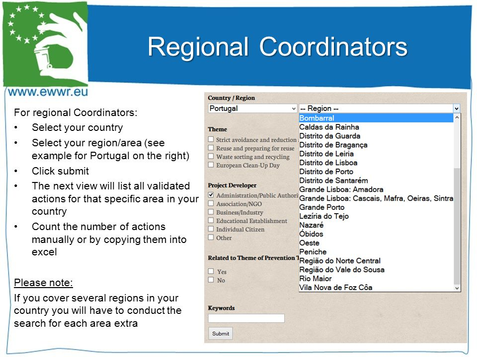 For regional Coordinators: Select your country Select your region/area (see example for Portugal on the right) Click submit The next view will list all validated actions for that specific area in your country Count the number of actions manually or by copying them into excel Please note: If you cover several regions in your country you will have to conduct the search for each area extra Regional Coordinators