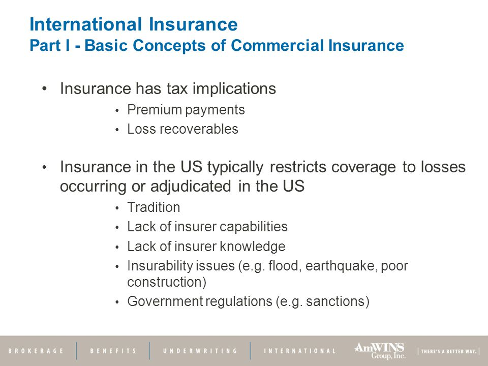 International Insurance Part I - Basic Concepts of Commercial Insurance Insurance has tax implications Premium payments Loss recoverables Insurance in the US typically restricts coverage to losses occurring or adjudicated in the US Tradition Lack of insurer capabilities Lack of insurer knowledge Insurability issues (e.g.