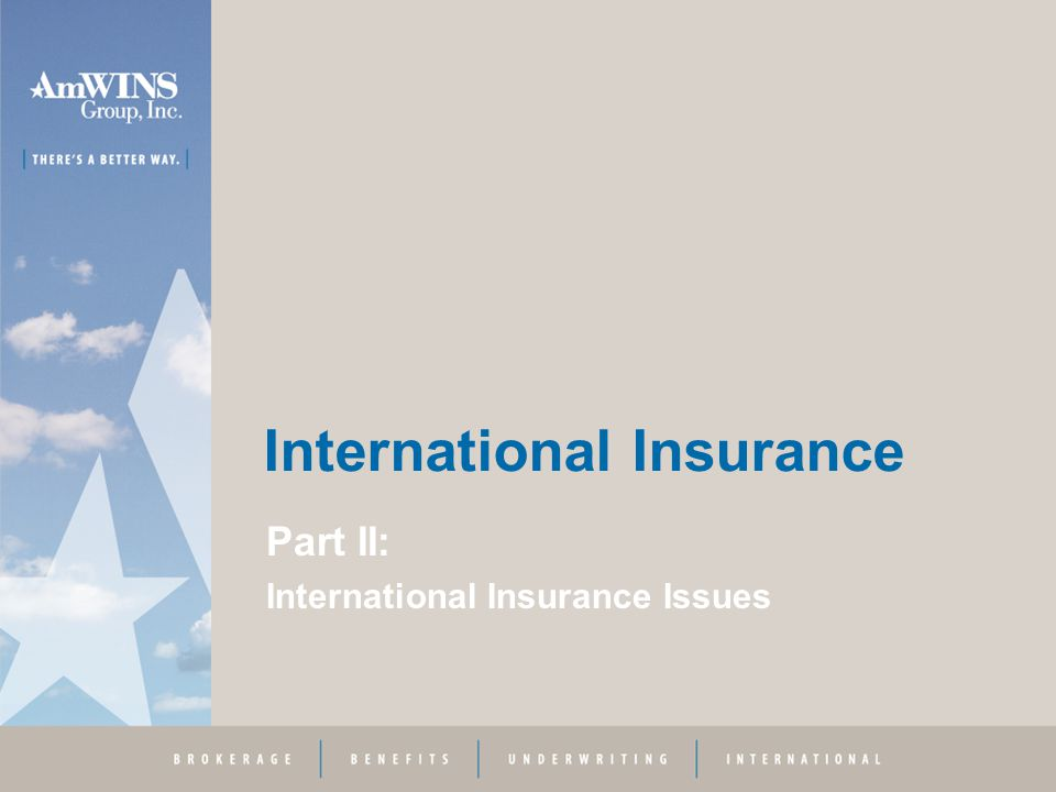 International Insurance Part III – International Insurance Solutions Key Advantages –Properly done, provides coordinated program with relatively uniform coverage and limits –Balance sheet and P&L protection –Cost savings –Better corporate management control –Avoids language and currency translation issues –Reduces likelihood of adverse tax consequences –Local expertise and services Key Disadvantages –Requires high level of underwriting expertise –Limited number of insurance intermediaries or companies with complete capabilities –May be costly to implement