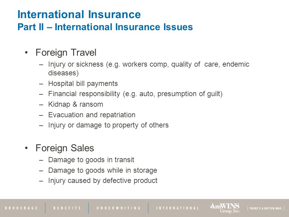 International Insurance Part II – International Insurance Issues Foreign Travel –Injury or sickness (e.g.