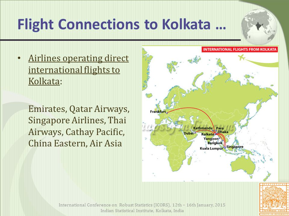 Airlines operating direct international flights to Kolkata: Emirates, Qatar Airways, Singapore Airlines, Thai Airways, Cathay Pacific, China Eastern, Air Asia International Conference on Robust Statistics (ICORS), 12th – 16th January, 2015 Indian Statistical Institute, Kolkata, India