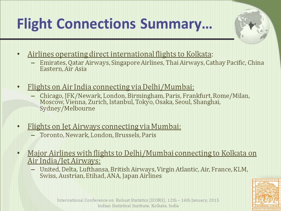 Airlines operating direct international flights to Kolkata: – Emirates, Qatar Airways, Singapore Airlines, Thai Airways, Cathay Pacific, China Eastern, Air Asia Flights on Air India connecting via Delhi/Mumbai: – Chicago, JFK/Newark, London, Birmingham, Paris, Frankfurt, Rome/Milan, Moscow, Vienna, Zurich, Istanbul, Tokyo, Osaka, Seoul, Shanghai, Sydney/Melbourne Flights on Jet Airways connecting via Mumbai: – Toronto, Newark, London, Brussels, Paris Major Airlines with flights to Delhi/Mumbai connecting to Kolkata on Air India/Jet Airways: – United, Delta, Lufthansa, British Airways, Virgin Atlantic, Air, France, KLM, Swiss, Austrian, Etihad, ANA, Japan Airlines International Conference on Robust Statistics (ICORS), 12th – 16th January, 2015 Indian Statistical Institute, Kolkata, India