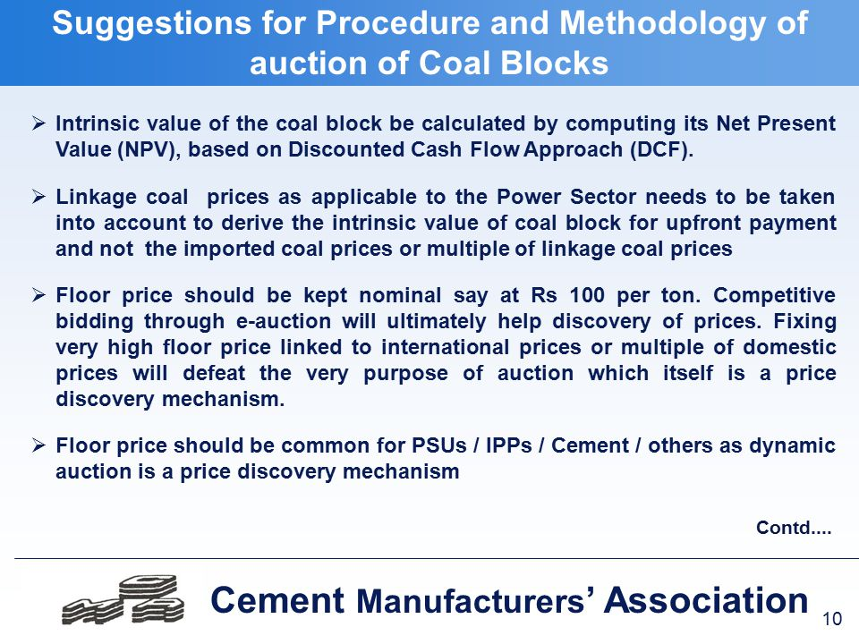 10 Cement Manufacturers ' Association  Intrinsic value of the coal block be calculated by computing its Net Present Value (NPV), based on Discounted Cash Flow Approach (DCF).