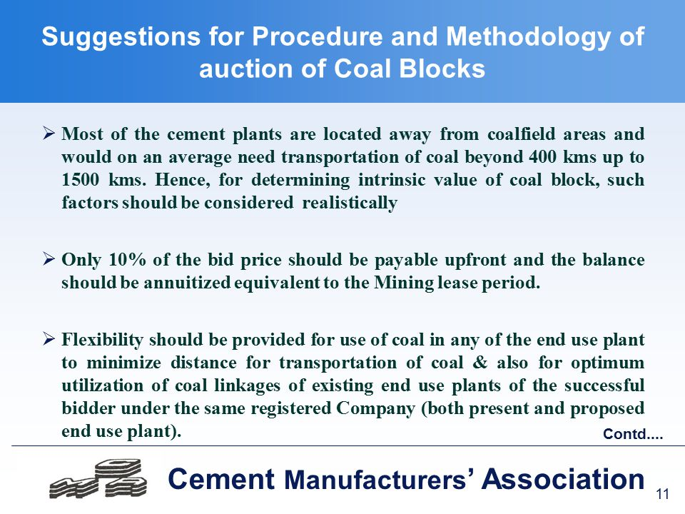 11 Cement Manufacturers ' Association Suggestions for Procedure and Methodology of auction of Coal Blocks  Most of the cement plants are located away from coalfield areas and would on an average need transportation of coal beyond 400 kms up to 1500 kms.