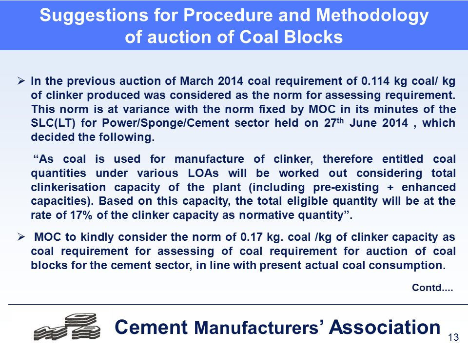 13 Cement Manufacturers ' Association Suggestions for Procedure and Methodology of auction of Coal Blocks  In the previous auction of March 2014 coal requirement of 0.114 kg coal/ kg of clinker produced was considered as the norm for assessing requirement.