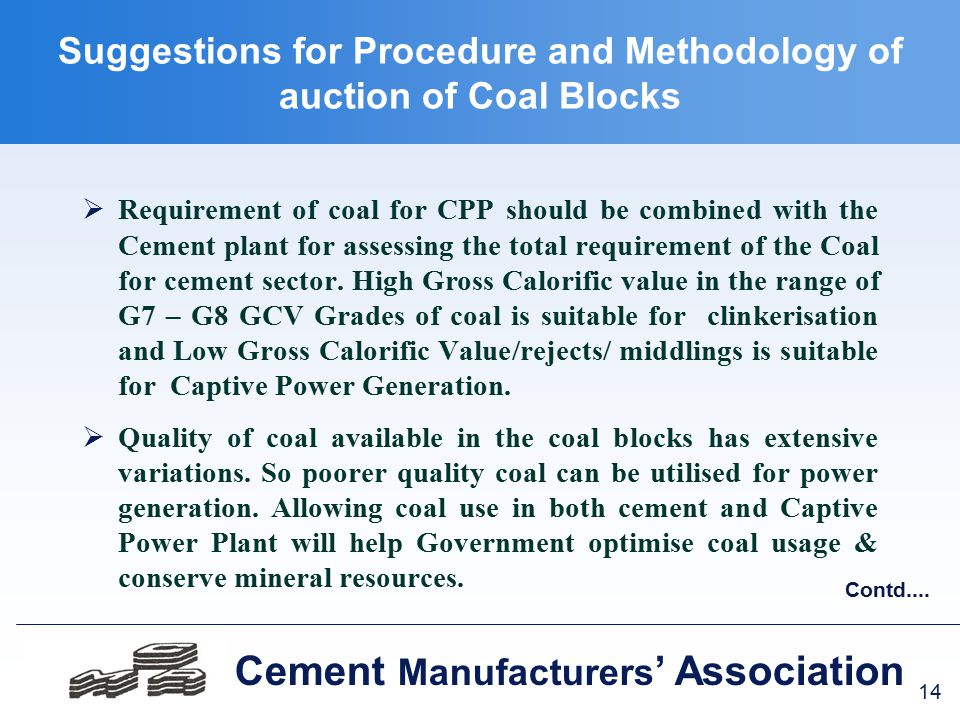 14 Cement Manufacturers ' Association Suggestions for Procedure and Methodology of auction of Coal Blocks  Requirement of coal for CPP should be combined with the Cement plant for assessing the total requirement of the Coal for cement sector.