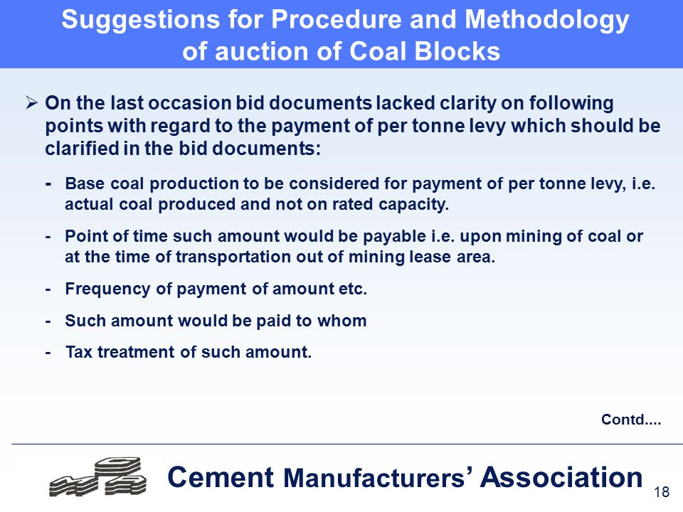 18 Cement Manufacturers ' Association Suggestions for Procedure and Methodology of auction of Coal Blocks  On the last occasion bid documents lacked clarity on following points with regard to the payment of per tonne levy which should be clarified in the bid documents: - Base coal production to be considered for payment of per tonne levy, i.e.