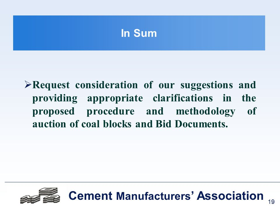 19 Cement Manufacturers ' Association In Sum  Request consideration of our suggestions and providing appropriate clarifications in the proposed procedure and methodology of auction of coal blocks and Bid Documents.