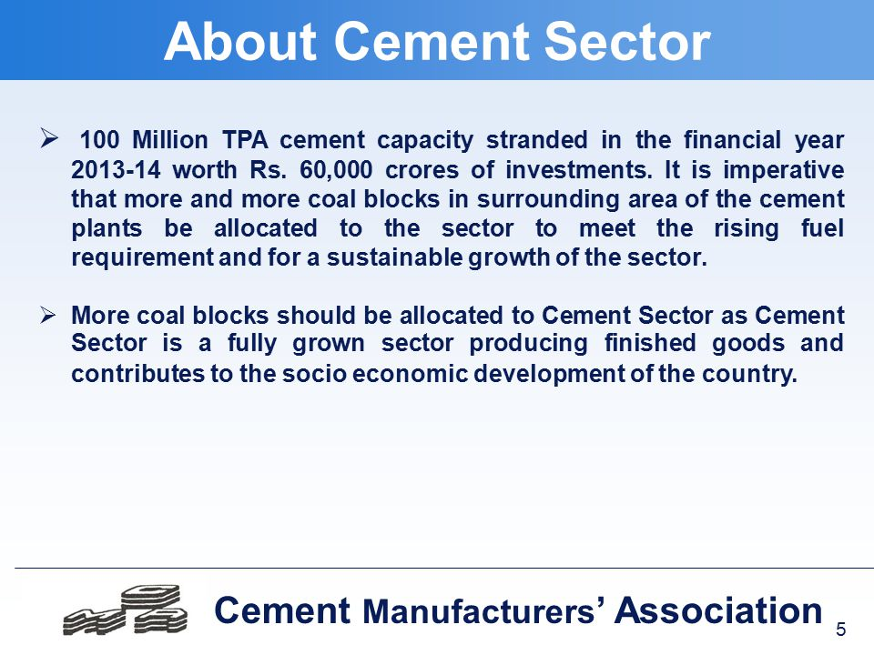6 Cement Manufacturers ' Association  Three Coal Blocks auctioned to the Steel, Sponge iron and Cement industry did not receive any bids due to very high valuation of coal blocks for upfront payment as well as floor price and other stringent terms & conditions, though over 40 firms purchased bid documents in March, 2014.