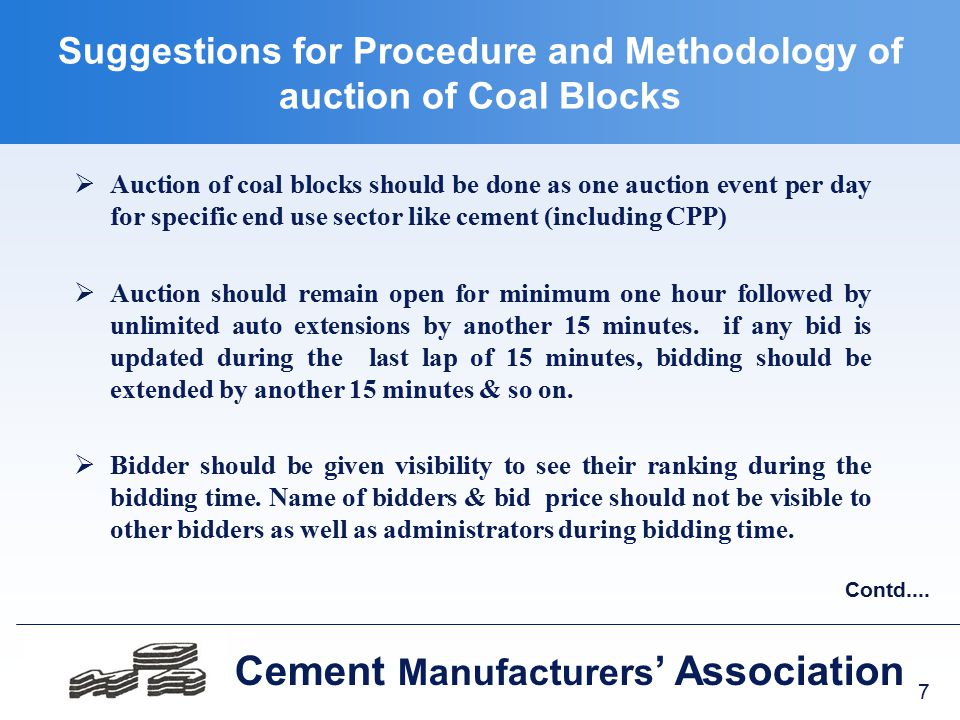7 Cement Manufacturers ' Association Suggestions for Procedure and Methodology of auction of Coal Blocks  Auction of coal blocks should be done as one auction event per day for specific end use sector like cement (including CPP)  Auction should remain open for minimum one hour followed by unlimited auto extensions by another 15 minutes.