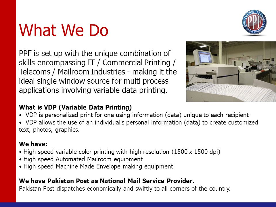 What We Do PPF is set up with the unique combination of skills encompassing IT / Commercial Printing / Telecoms / Mailroom Industries - making it the ideal single window source for multi process applications involving variable data printing.