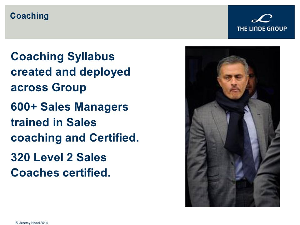 Coaching Coaching Syllabus created and deployed across Group 600+ Sales Managers trained in Sales coaching and Certified. 320 Level 2 Sales Coaches ce