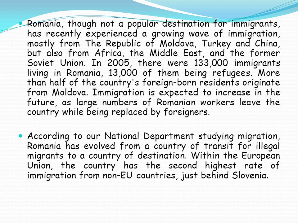 Romania, though not a popular destination for immigrants, has recently experienced a growing wave of immigration, mostly from The Republic of Moldova, Turkey and China, but also from Africa, the Middle East, and the former Soviet Union.