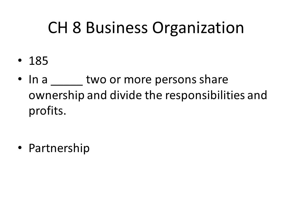 CH 8 Business Organization 185 In a _____ two or more persons share ownership and divide the responsibilities and profits. Partnership
