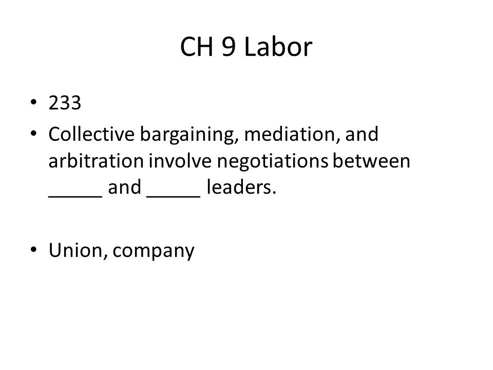 CH 9 Labor 233 Collective bargaining, mediation, and arbitration involve negotiations between _____ and _____ leaders. Union, company