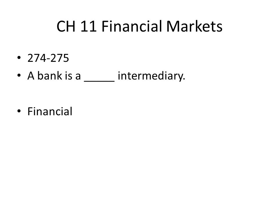 CH 11 Financial Markets 274-275 A bank is a _____ intermediary. Financial