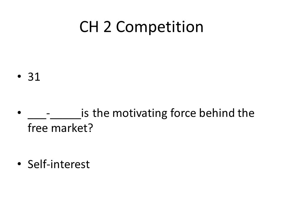 CH 2 Competition 31 ___-_____is the motivating force behind the free market? Self-interest