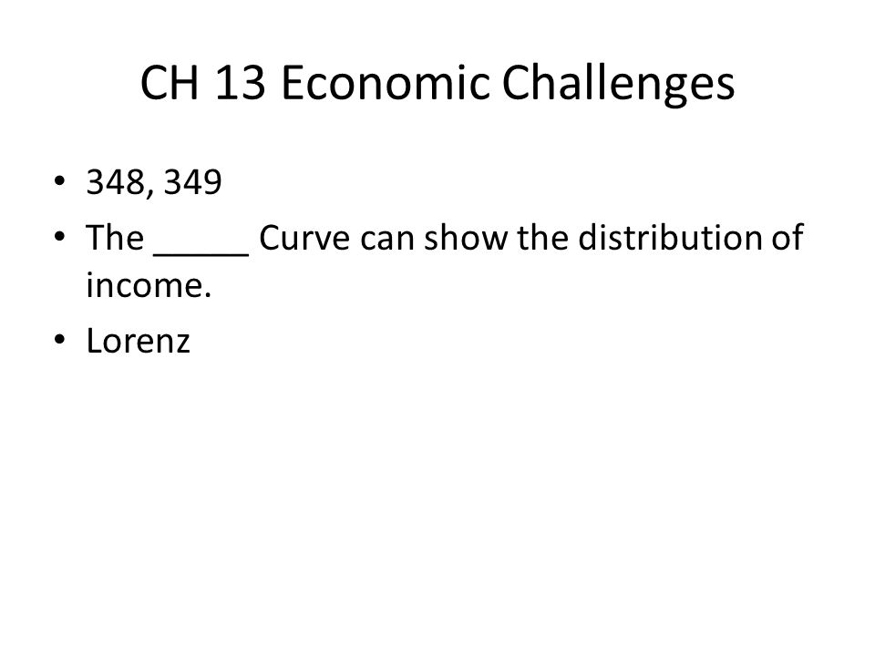 CH 13 Economic Challenges 348, 349 The _____ Curve can show the distribution of income. Lorenz