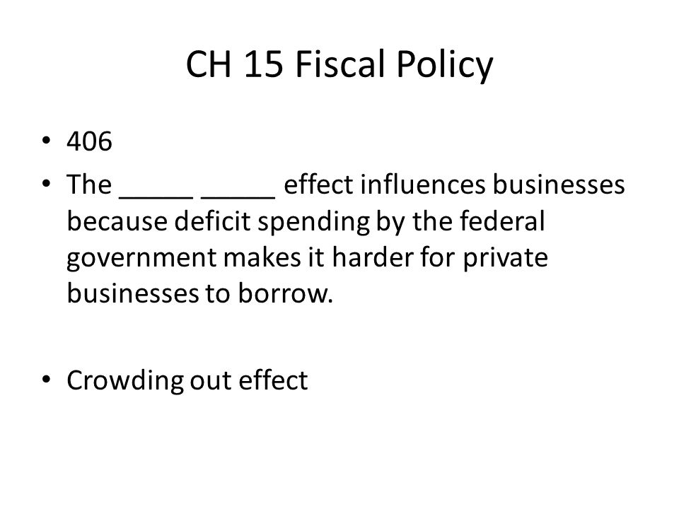 CH 15 Fiscal Policy 406 The _____ _____ effect influences businesses because deficit spending by the federal government makes it harder for private bu