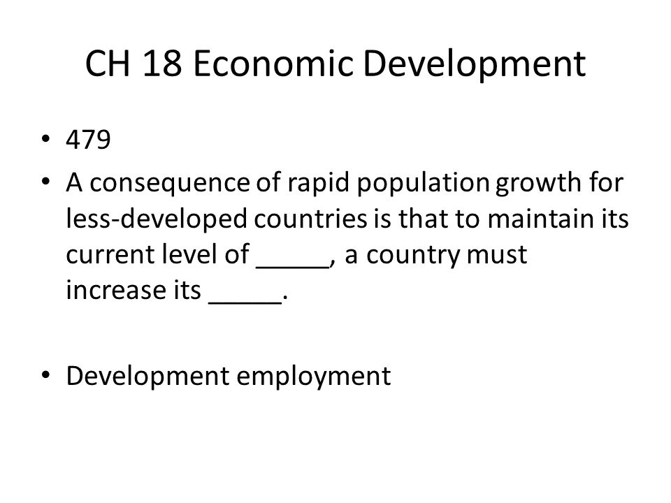 CH 18 Economic Development 479 A consequence of rapid population growth for less-developed countries is that to maintain its current level of _____, a