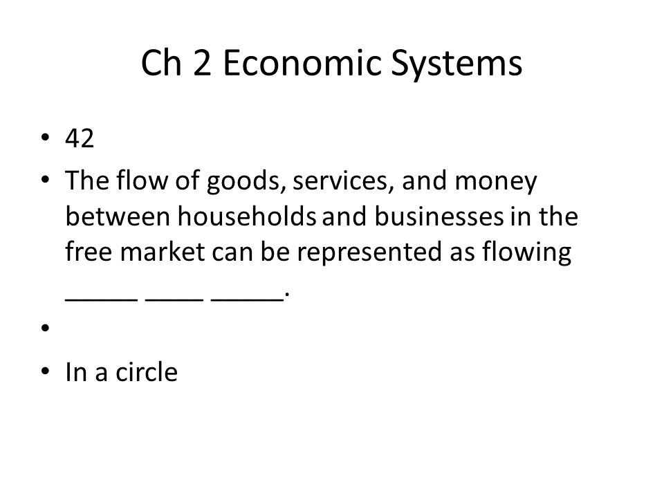 Ch 2 Economic Systems 42 The flow of goods, services, and money between households and businesses in the free market can be represented as flowing ___