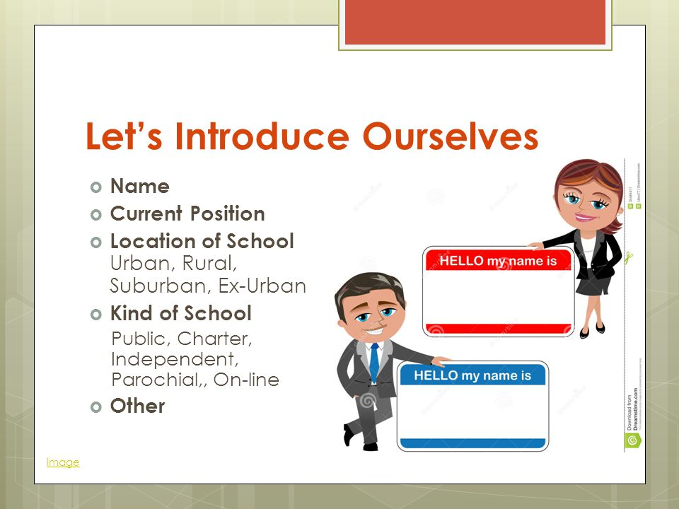 Let's Introduce Ourselves  Name  Current Position  Location of School Urban, Rural, Suburban, Ex-Urban  Kind of School Public, Charter, Independent, Parochial,, On-line  Other image