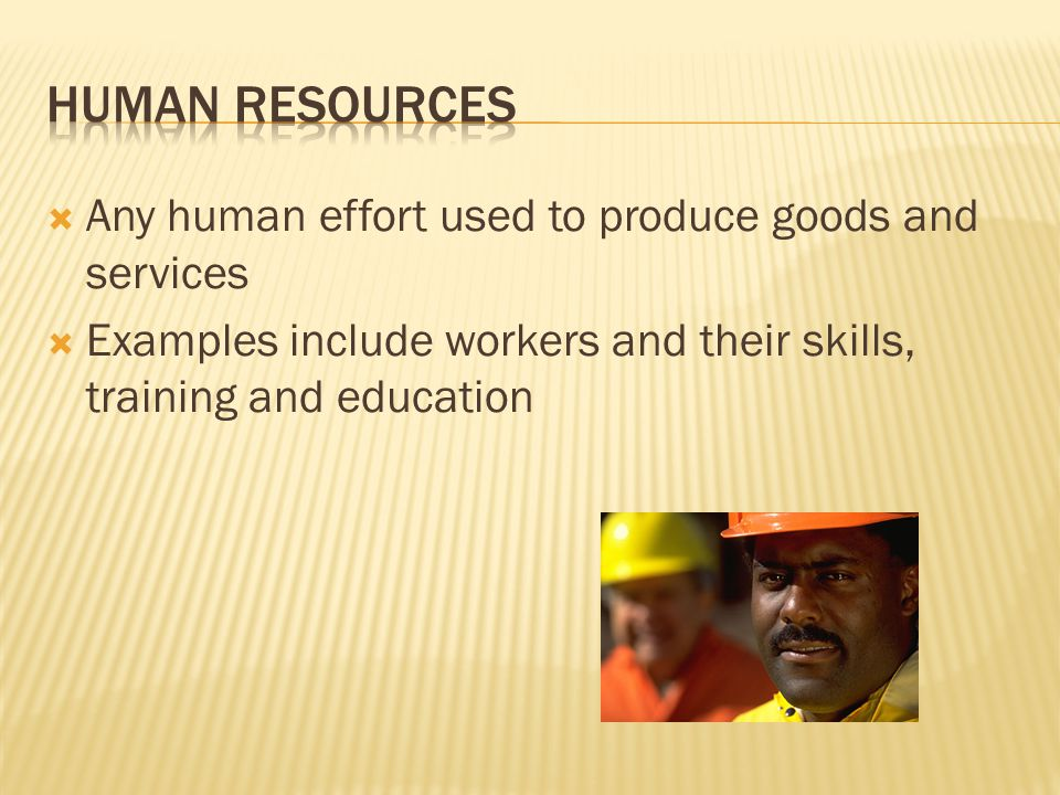  Any human effort used to produce goods and services  Examples include workers and their skills, training and education