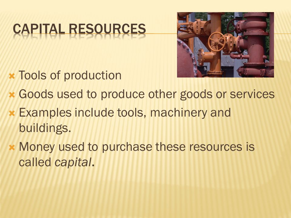  Tools of production  Goods used to produce other goods or services  Examples include tools, machinery and buildings.