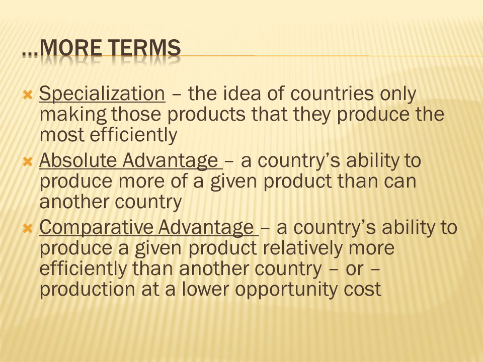  Specialization – the idea of countries only making those products that they produce the most efficiently  Absolute Advantage – a country's ability to produce more of a given product than can another country  Comparative Advantage – a country's ability to produce a given product relatively more efficiently than another country – or – production at a lower opportunity cost