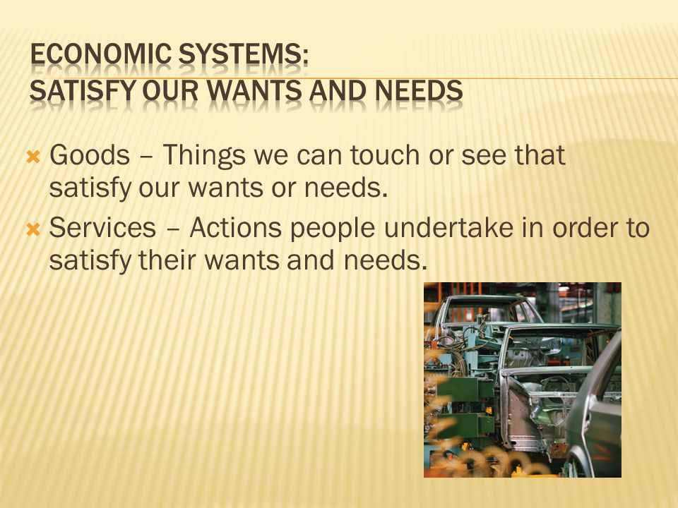 Goods – Things we can touch or see that satisfy our wants or needs.