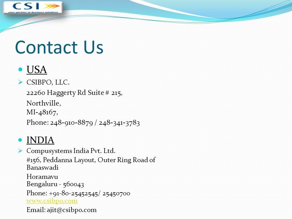 Contact Us USA  CSIBPO, LLC. 22260 Haggerty Rd Suite # 215, Northville, MI-48167, Phone: 248-910-8879 / 248-341-3783 INDIA  Compusystems India Pvt.