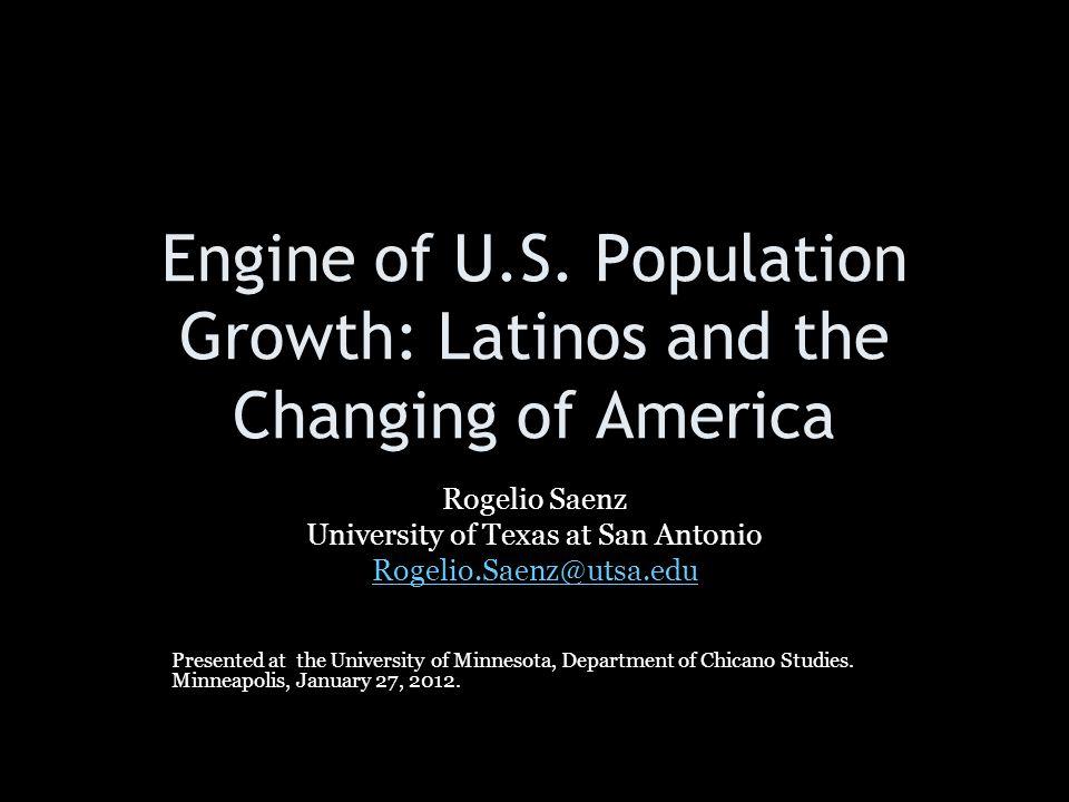 Engine of U.S. Population Growth: Latinos and the Changing of America Rogelio Saenz University of Texas at San Antonio Rogelio.Saenz@utsa.edu Presente