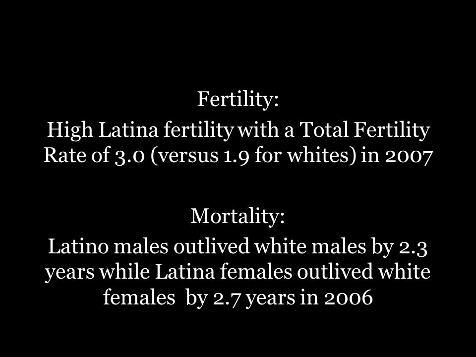 Fertility: High Latina fertility with a Total Fertility Rate of 3.0 (versus 1.9 for whites) in 2007 Mortality: Latino males outlived white males by 2.