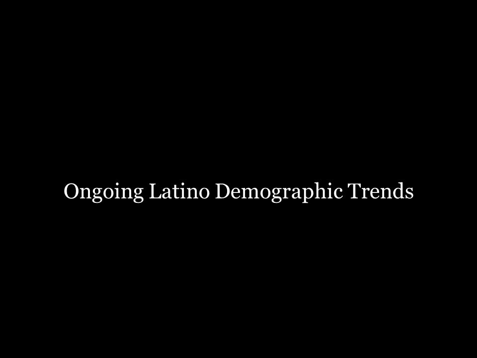 Ongoing Latino Demographic Trends