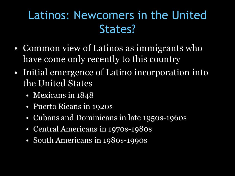 Latinos: Newcomers in the United States? Common view of Latinos as immigrants who have come only recently to this country Initial emergence of Latino