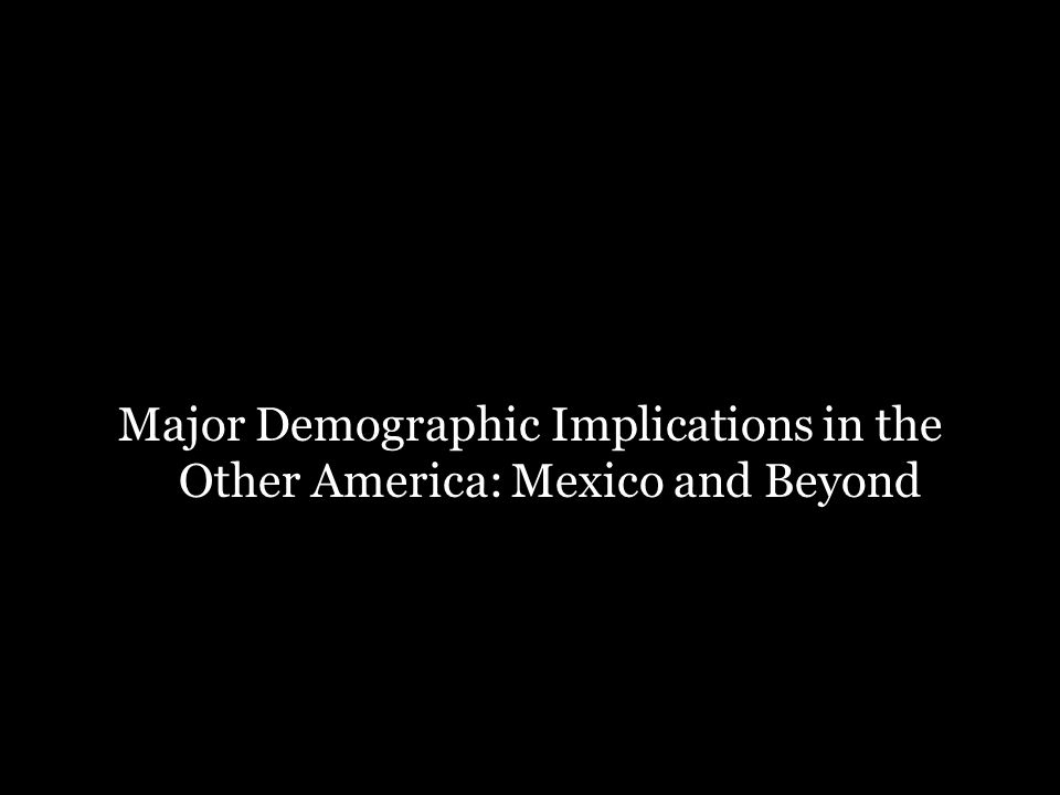 Major Demographic Implications in the Other America: Mexico and Beyond