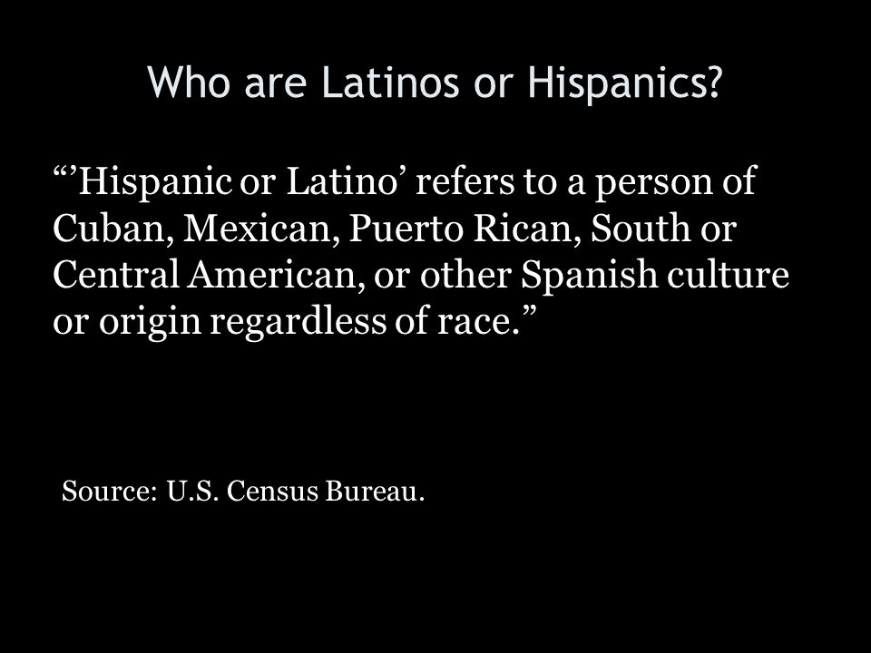 """Who are Latinos or Hispanics? """"'Hispanic or Latino' refers to a person of Cuban, Mexican, Puerto Rican, South or Central American, or other Spanish cu"""