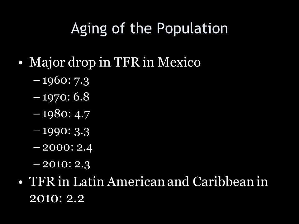 Aging of the Population Major drop in TFR in Mexico –1960: 7.3 –1970: 6.8 –1980: 4.7 –1990: 3.3 –2000: 2.4 –2010: 2.3 TFR in Latin American and Caribb