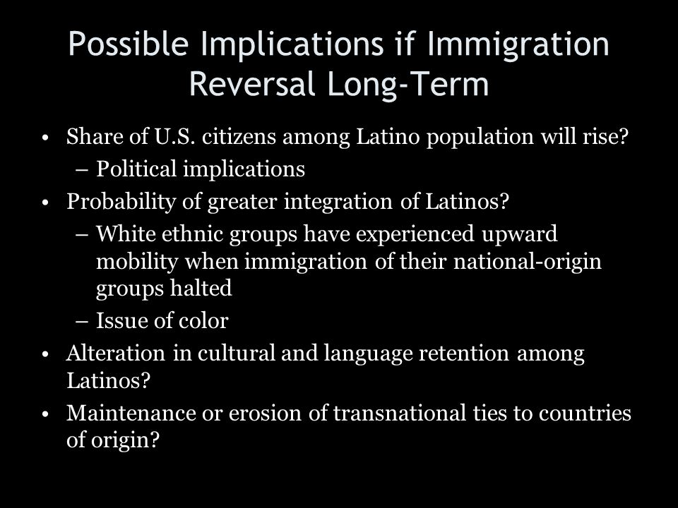 Possible Implications if Immigration Reversal Long-Term Share of U.S. citizens among Latino population will rise? –Political implications Probability