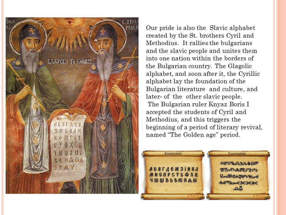Our pride is also the Slavic alphabet created by the St. brothers Cyril and Methodius. It rallies the bulgarians and the slavic people and unites them